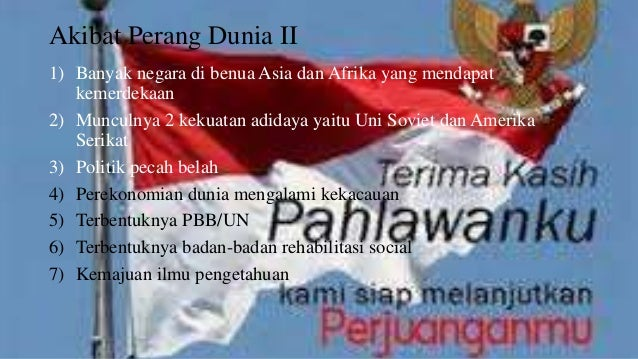 Akibat Perang Dunia II  1) Banyak negara di benua Asia dan Afrika yang mendapat  kemerdekaan  2) Munculnya 2 kekuatan adid...