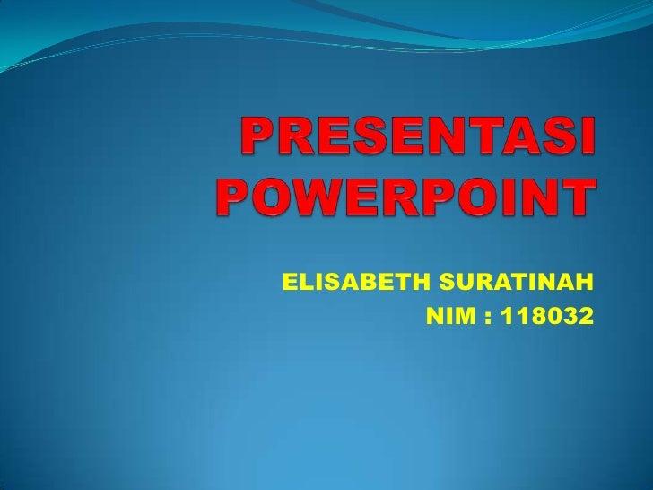 PRESENTASI POWERPOINT<br />ELISABETH SURATINAH<br />NIM : 118032<br />