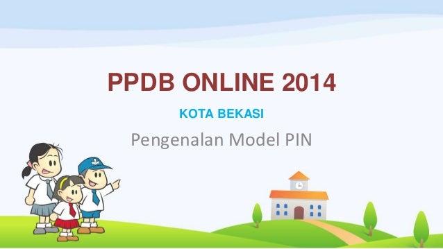 PPDB ONLINE 2014 KOTA BEKASI Pengenalan Model PIN