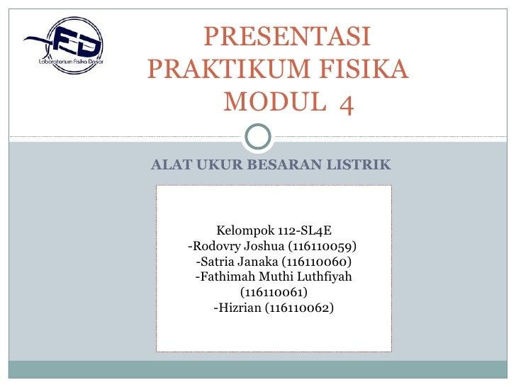 PRESENTASIPRAKTIKUM FISIKA    MODUL 4ALAT UKUR BESARAN LISTRIK        Kelompok 112-SL4E   -Rodovry Joshua (116110059)    -...