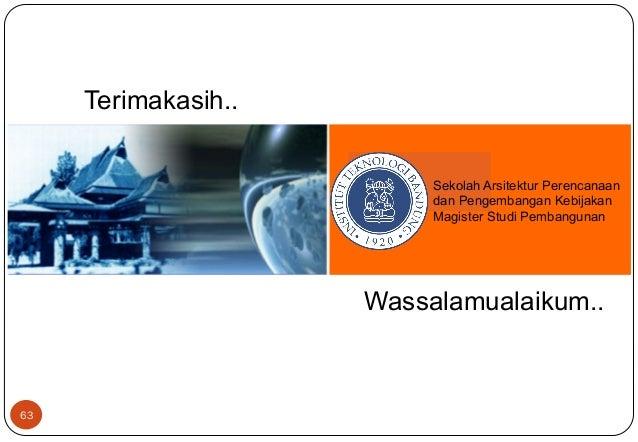 63  Sekolah Arsitektur Perencanaan  dan Pengembangan Kebijakan  Magister Studi Pembangunan  Terimakasih..  Wassalamualaiku...