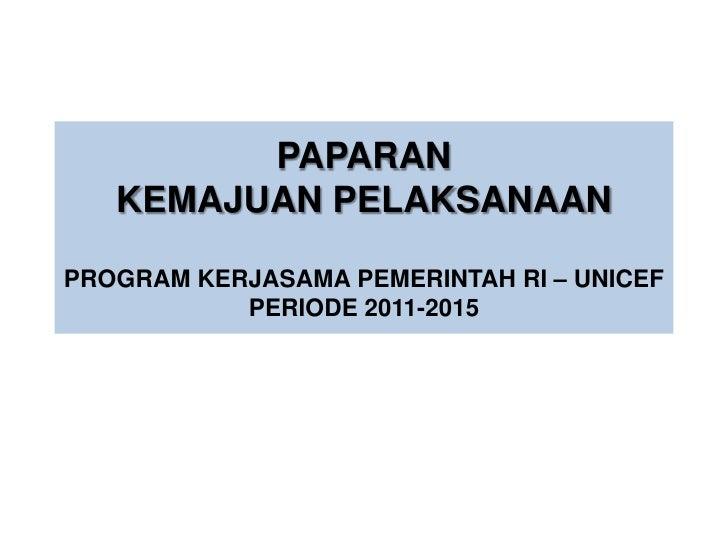 PAPARAN   KEMAJUAN PELAKSANAANPROGRAM KERJASAMA PEMERINTAH RI – UNICEF           PERIODE 2011-2015