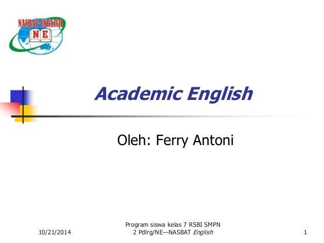 10/21/2014  Academic English  Oleh: Ferry Antoni  Program siswa kelas 7 RSBI SMPN  2 Pdlrg/NE—NASBAT English 1