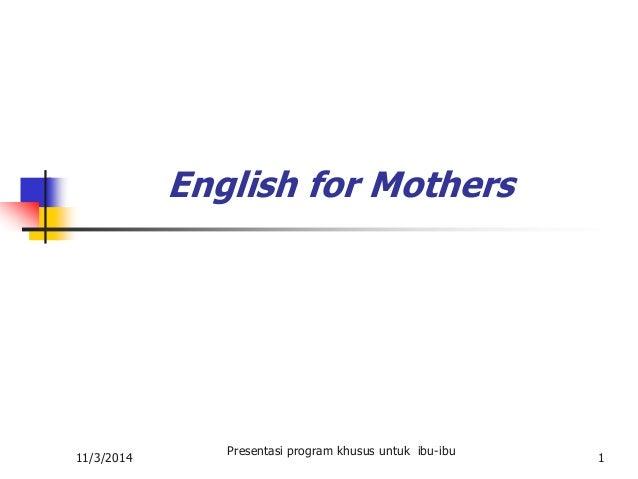 11/3/2014  Presentasi program khusus untuk ibu-ibu  1  English for Mothers