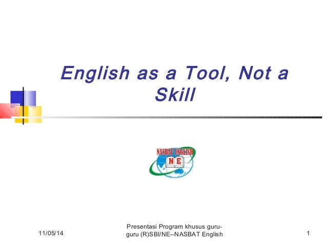 English as a Tool, Not a  11/05/14  Skill  Presentasi Program khusus guru-guru  (R)SBI/NE--NASBAT English 1