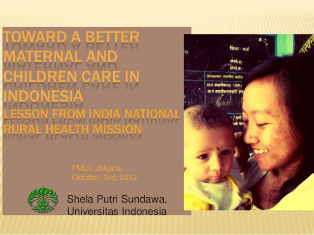 TOWARD A BETTERMATERNAL ANDCHILDREN CARE ININDONESIALESSON FROM INDIA NATIONALRURAL HEALTH MISSION          FMUI, Jakarta ...
