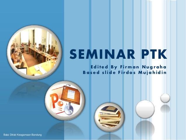 Balai Diklat Keagamaan Bandung  SEMINAR PTK  E d i t e d B y F i rma n Nu g r a h a  B a s e d s l i d e F i r d o s Mu j ...