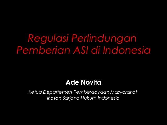 Regulasi Perlindungan Pemberian ASI di Indonesia Ade Novita Ketua Departemen Pemberdayaan Masyarakat Ikatan Sarjana Hukum ...