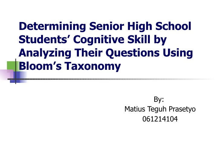 Determining Senior High School  Students' Cognitive Skill by Analyzing Their Questions Using Bloom's Taxonomy By:  Matius ...