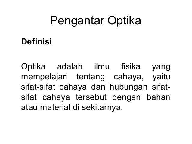 Pengantar Optika Definisi Optika adalah ilmu fisika yang mempelajari tentang cahaya, yaitu sifat-sifat cahaya dan hubungan...