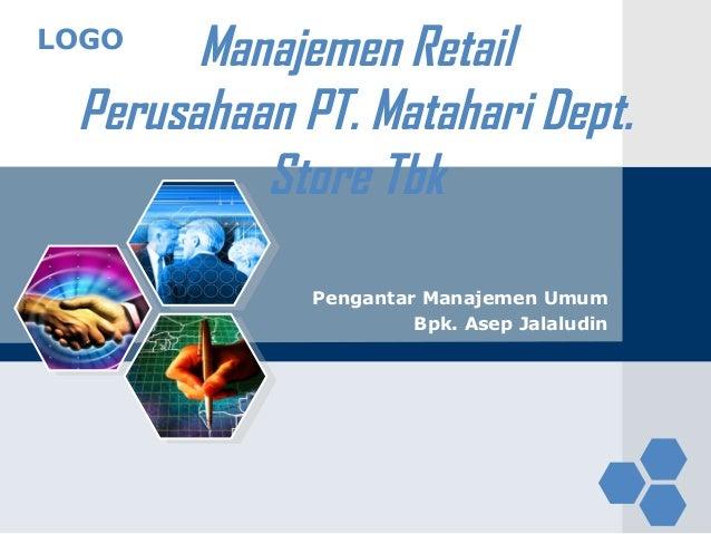 LOGO Manajemen Retail Perusahaan PT. Matahari Dept. Store Tbk Pengantar Manajemen Umum Bpk. Asep Jalaludin
