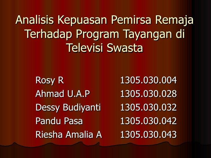 Analisis Kepuasan Pemirsa Remaja Terhadap Program Tayangan di Televisi Swasta Rosy R 1305.030.004 Ahmad U.A.P 1305.030.028...