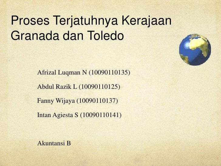 Proses Terjatuhnya KerajaanGranada dan Toledo    Afrizal Luqman N (10090110135)    Abdul Razik L (10090110125)    Fanny Wi...