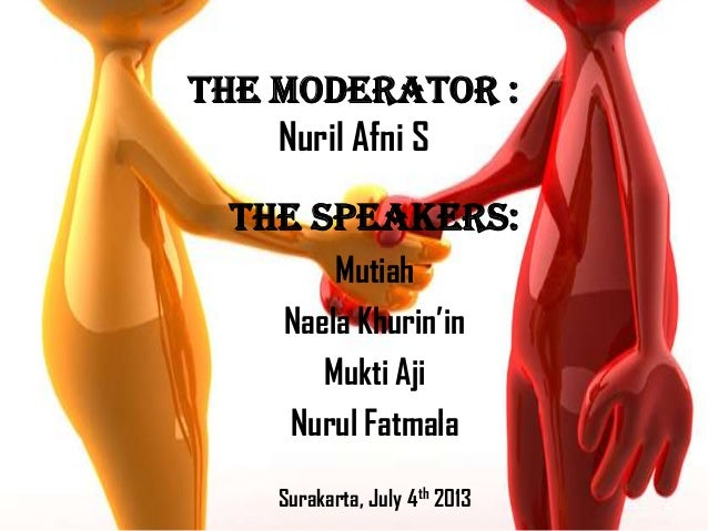 The Moderator : Nuril Afni S The Speakers: Mutiah Naela Khurin'in Mukti Aji Nurul Fatmala Surakarta, July 4th 2013
