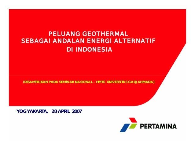 PELUANG GEOTHERMAL SEBAGAI ANDALAN ENERGI ALTERNATIF DI INDONESIA (DISAMPAIKAN PADA SEMINAR NASIONAL – HMTG UNIVERSITAS GA...