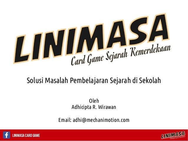 Linimasa Card Game Solusi Masalah Pembelajaran Sejarah di Sekolah Oleh Adhicipta R. Wirawan Email: adhi@mechanimotion.com