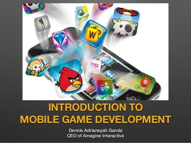 INTRODUCTION TO MOBILE GAME DEVELOPMENT Dennis Adriansyah Ganda CEO of Amagine Interactive