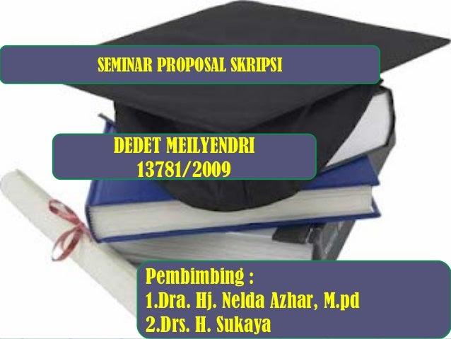 SEMINAR PROPOSAL SKRIPSI  DEDET MEILYENDRI 13781/2009  Pembimbing : 1.Dra. Hj. Nelda Azhar, M.pd 2.Drs. H. Sukaya