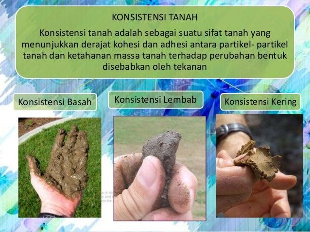 KONSISTENSI TANAHKonsistensi tanah adalah sebagai suatu sifat tanah yangmenunjukkan derajat kohesi dan adhesi antara parti...