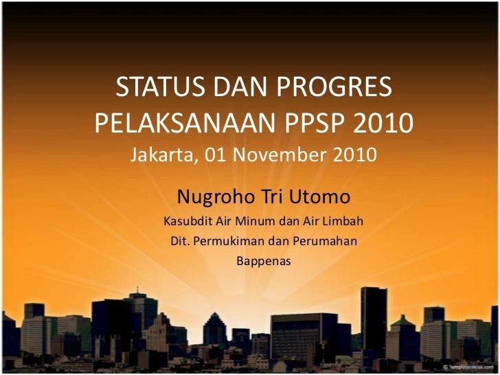 STATUS DAN PROGRESPELAKSANAAN PPSP 2010  Jakarta, 01 November 2010       Nugroho Tri Utomo     Kasubdit Air Minum dan Air ...