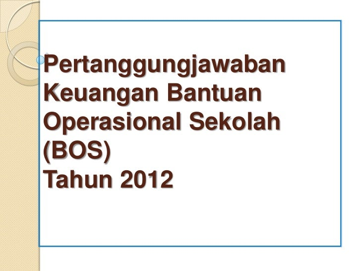 PertanggungjawabanKeuangan BantuanOperasional Sekolah(BOS)Tahun 2012