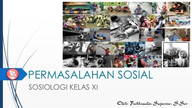 PERMASALAHAN SOSIAL SOSIOLOGI KELAS XI Oleh: Fakhrudin Sujarwo, S.Sos