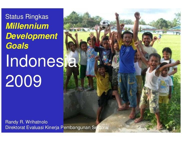 Status Ringkas Millennium Development Goals  Indonesia 2009  Randy R. Wrihatnolo Direktorat Evaluasi Kinerja Pembangunan S...