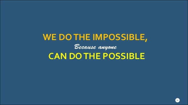 WE DOTHE IMPOSSIBLE, Because anyone 39 CAN DOTHE POSSIBLE