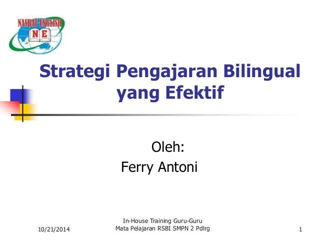Strategi Pengajaran Bilingual  10/21/2014  yang Efektif  Oleh:  Ferry Antoni  In-House Training Guru-Guru  Mata Pelajaran ...