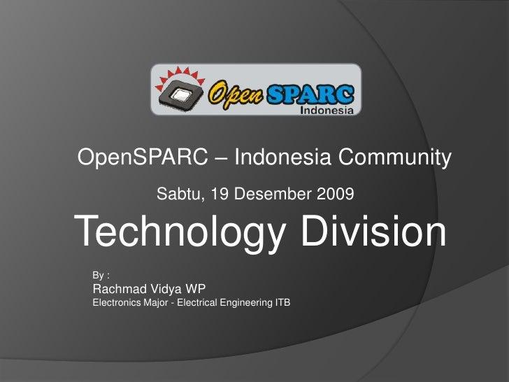 OpenSPARC – Indonesia Community<br />Sabtu, 19 Desember 2009<br />Technology Division<br />By : <br />Rachmad Vidya WP<br ...