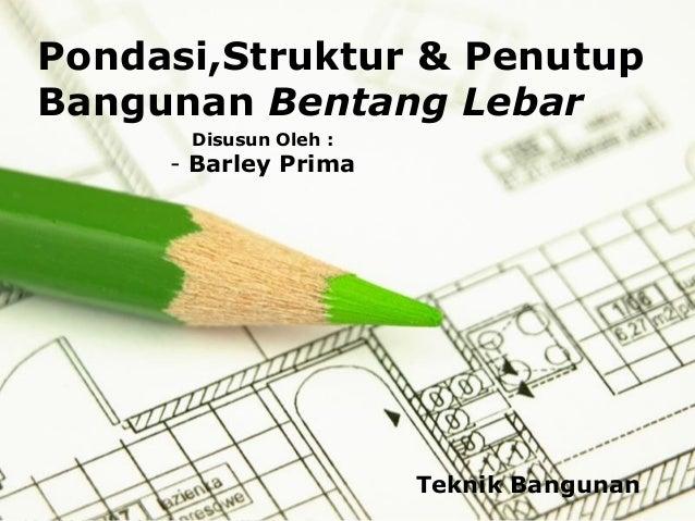 Pondasi,Struktur & Penutup Bangunan Bentang Lebar Disusun Oleh :  - Barley Prima  Teknik Bangunan Page 1
