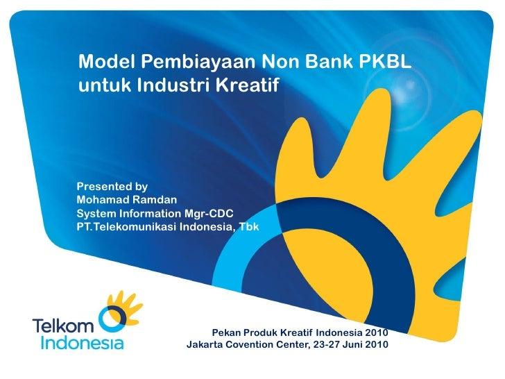 Model Pembiayaan Non Bank PKBL untuk Industri Kreatif     Presented by Mohamad Ramdan System Information Mgr-CDC PT.Teleko...