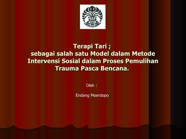 Terapi Tari ;  sebagai salah satu Model dalam Metode Intervensi Sosial dalam Proses Pemulihan Trauma Pasca Bencana.  Oleh ...