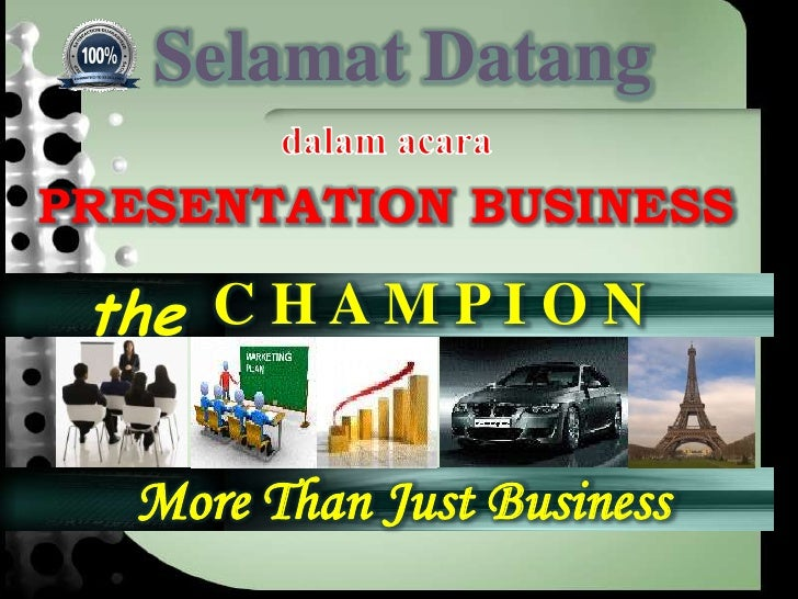 Selamat Datang PRESENTATION BUSINESS   the C H A M P I O N    More Than Just Business