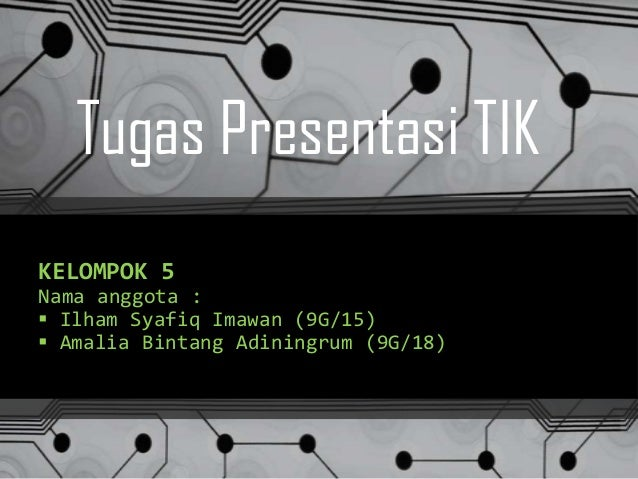 Tugas Presentasi TIK KELOMPOK 5 Nama anggota :  Ilham Syafiq Imawan (9G/15)  Amalia Bintang Adiningrum (9G/18)