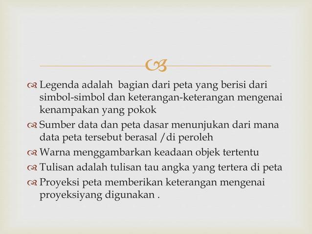  Legenda adalah bagian dari peta yang berisi dari simbol-simbol dan keterangan-keterangan mengenai kenampakan yang poko...