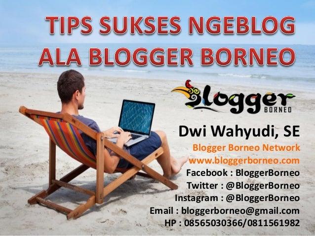 Dwi Wahyudi, SE Blogger Borneo Network www.bloggerborneo.com Facebook : BloggerBorneo Twitter : @BloggerBorneo Instagram :...