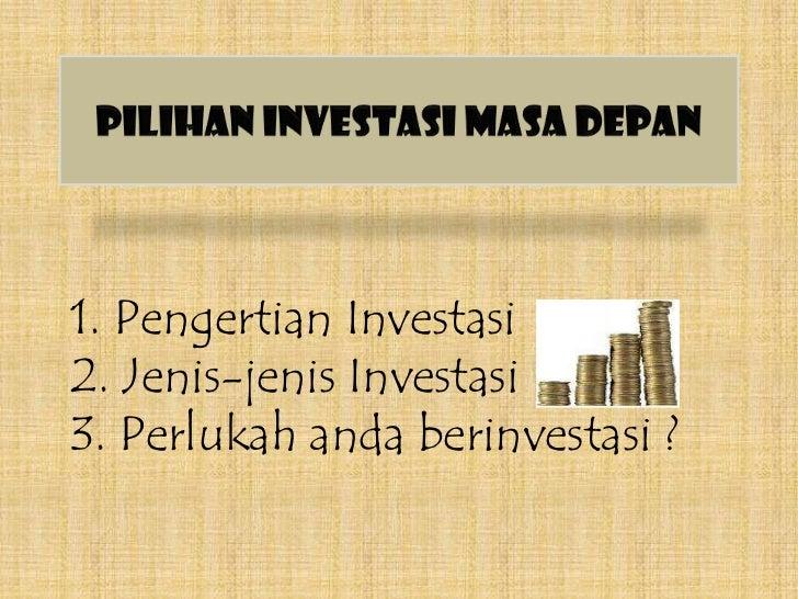 Pilihan Investasi Masa Depan<br />1. Pengertian Investasi2. Jenis-jenis Investasi3. Perlukah anda berinvestasi ?<br />