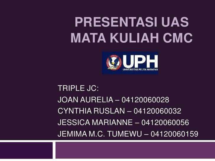 PRESENTASI UAS MATA KULIAH CMC TRIPLE JC: JOAN AURELIA – 04120060028 CYNTHIA RUSLAN – 04120060032 JESSICA MARIANNE – 04120...
