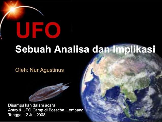 UFO SebuahSebuah AnalisaAnalisa dandan ImplikasiImplikasi Oleh: Nur Agustinus DisampaikanDisampaikan dalamdalam acaraacara...