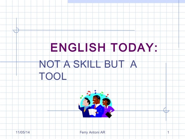 ENGLISH TODAY:  NOT A SKILL BUT A  TOOL  11/05/14 Ferry Antoni AR 1