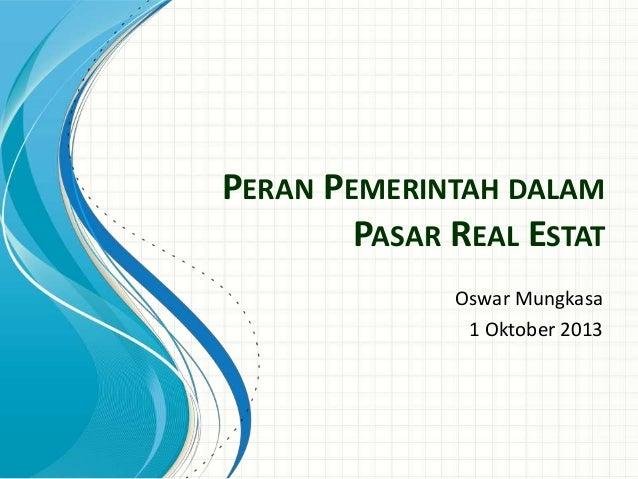 PERAN PEMERINTAH DALAM PASAR REAL ESTAT Oswar Mungkasa 1 Oktober 2013