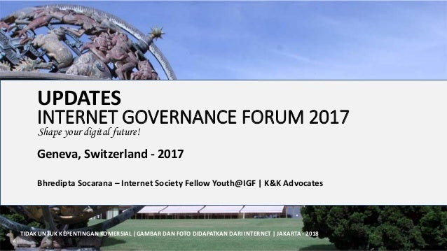 INTERNET GOVERNANCE FORUM 2017 Geneva, Switzerland - 2017 Bhredipta Socarana – Internet Society Fellow Youth@IGF | K&K Adv...