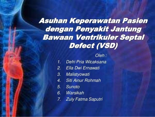 Asuhan Keperawatan Pasien dengan Penyakit Jantung Bawaan Ventrikuler Septal Defect (VSD) Oleh : 1. Defri Pria Wicaksana 2....