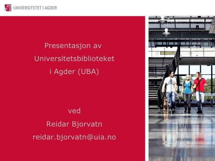 Presentasjon av  Universitetsbiblioteket i Agder (UBA) ved Reidar Bjorvatn [email_address]