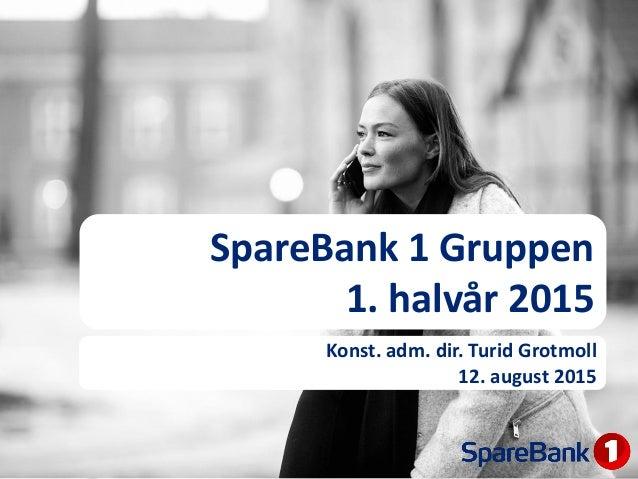 SpareBank 1 Gruppen 1. halvår 2015 Konst. adm. dir. Turid Grotmoll 12. august 2015