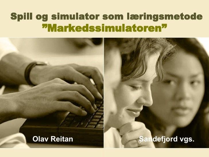 """Spill og simulator som læringsmetode   """"Markedssimulatoren""""   Olav Reitan  Sandefjord vgs."""