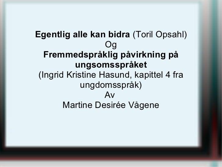 Egentlig alle kan bidra (Toril Opsahl)                   Og   Fremmedspråklig påvirkning på           ungsomsspråket (Ingr...