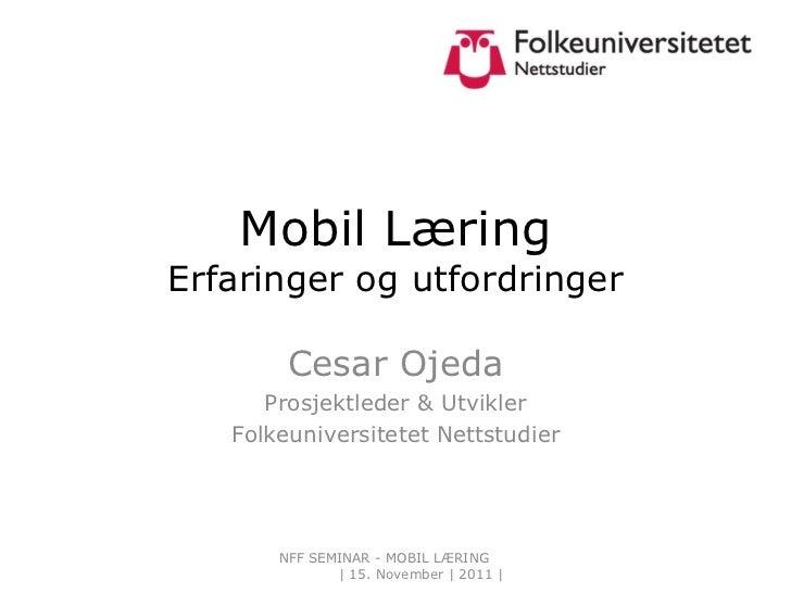 Mobil Læring Erfaringer og utfordringer Cesar Ojeda Prosjektleder & Utvikler Folkeuniversitetet Nettstudier NFF SEMINAR - ...