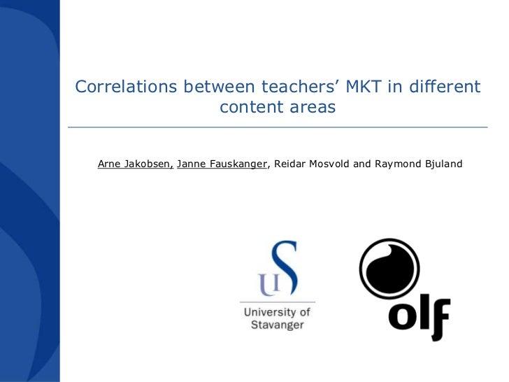 Correlationsbetweenteachers' MKT in differentcontent areas<br />Arne Jakobsen,Janne Fauskanger, Reidar Mosvold and Raymond...